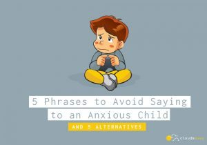 5 Phrases To Avoid Saying To An Anxious Child